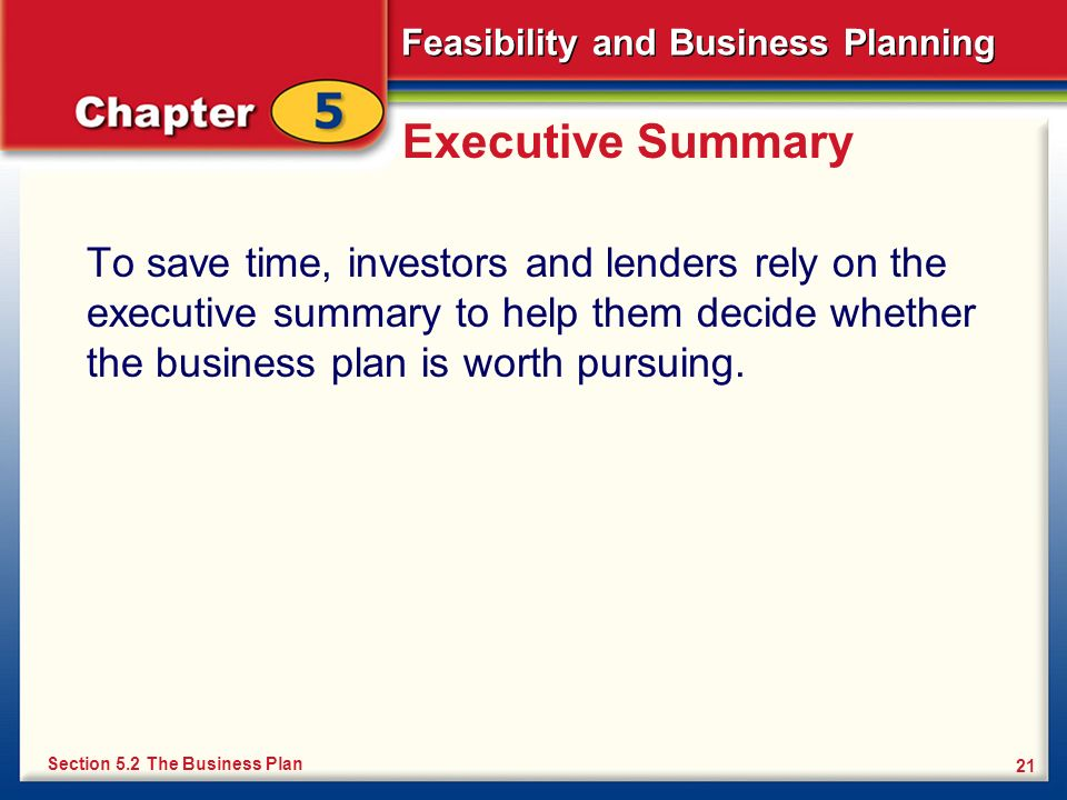 Executive Summary To save time, investors and lenders rely on the executive summary to help them decide whether the business plan is worth pursuing.