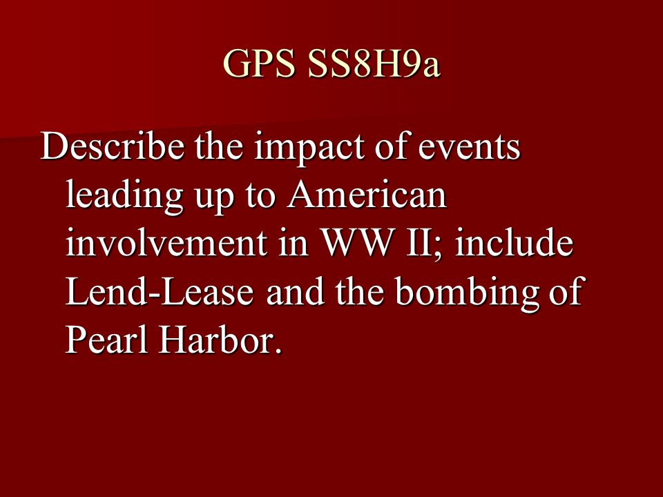 GPS SS8H9a Describe the impact of events leading up to American involvement in WW II; include Lend-Lease and the bombing of Pearl Harbor.