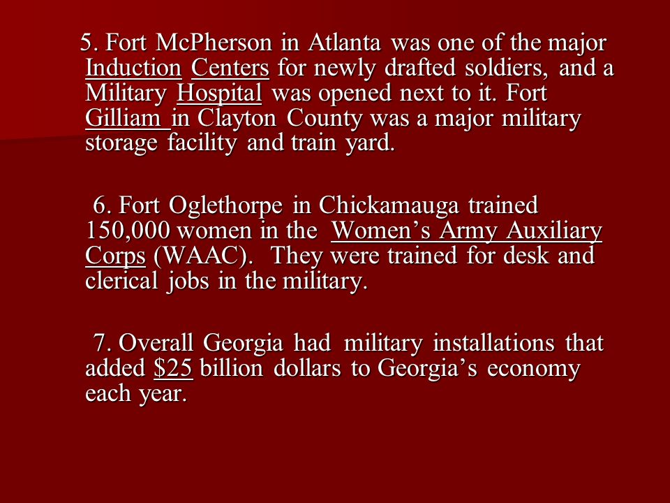 5. Fort McPherson in Atlanta was one of the major Induction Centers for newly drafted soldiers, and a Military Hospital was opened next to it. Fort Gilliam in Clayton County was a major military storage facility and train yard.