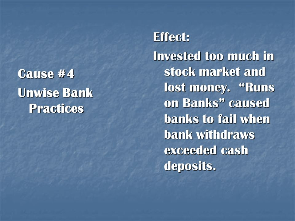 Effect: Invested too much in stock market and lost money. Runs on Banks caused banks to fail when bank withdraws exceeded cash deposits.