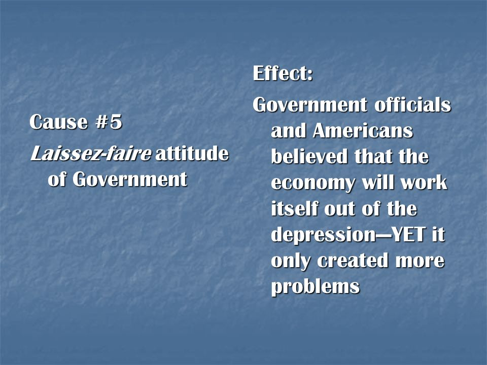 Effect: Government officials and Americans believed that the economy will work itself out of the depression—YET it only created more problems.