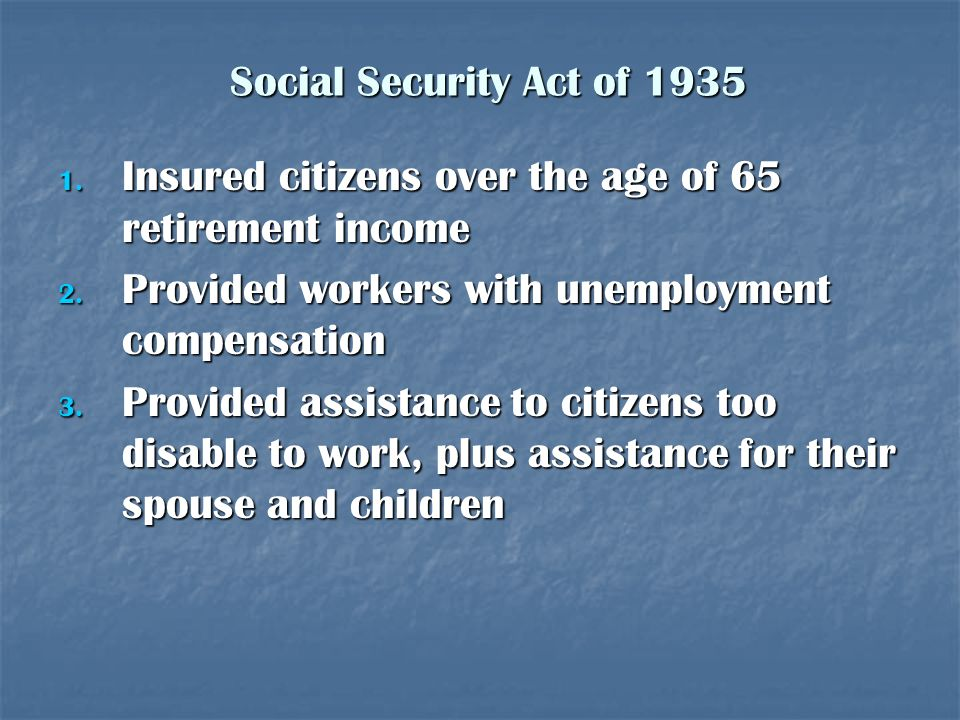 Social Security Act of 1935 Insured citizens over the age of 65 retirement income. Provided workers with unemployment compensation.