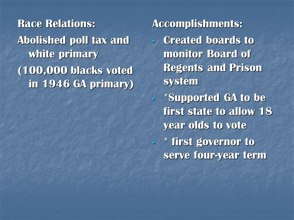 Race Relations: Abolished poll tax and white primary. (100,000 blacks voted in 1946 GA primary) Accomplishments: