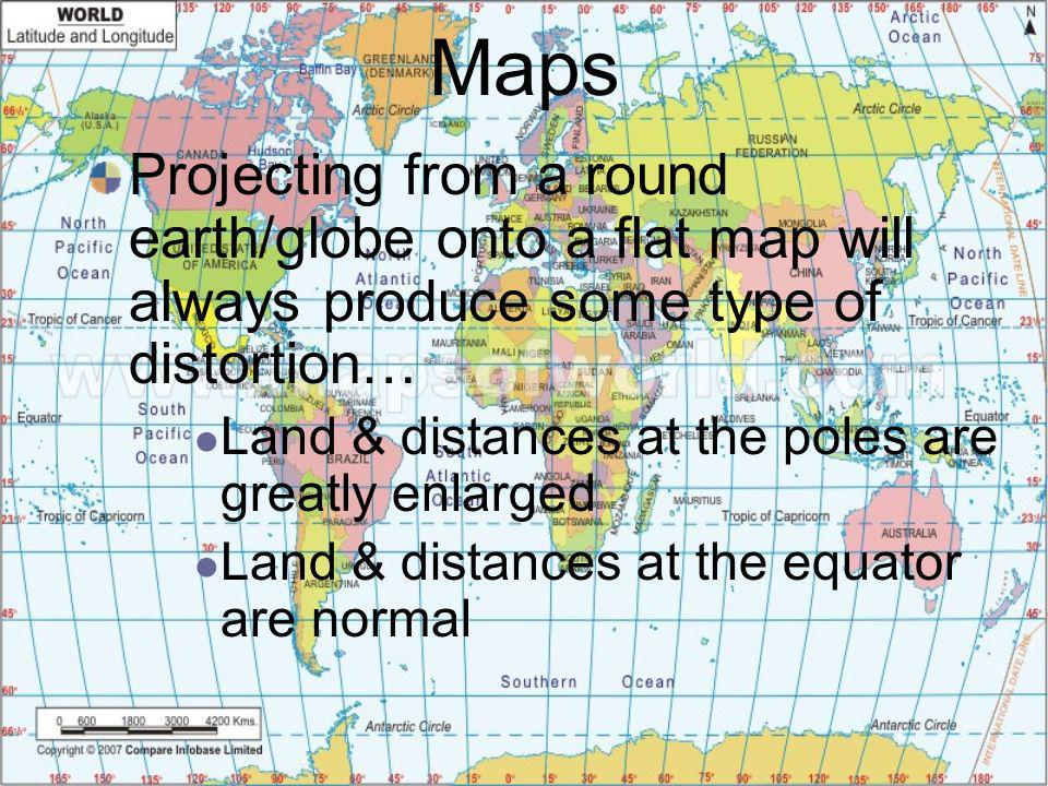 Maps Projecting from a round earth/globe onto a flat map will always produce some type of distortion…