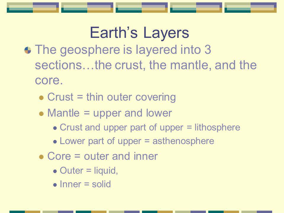 Earth's Layers The geosphere is layered into 3 sections…the crust, the mantle, and the core. Crust = thin outer covering.