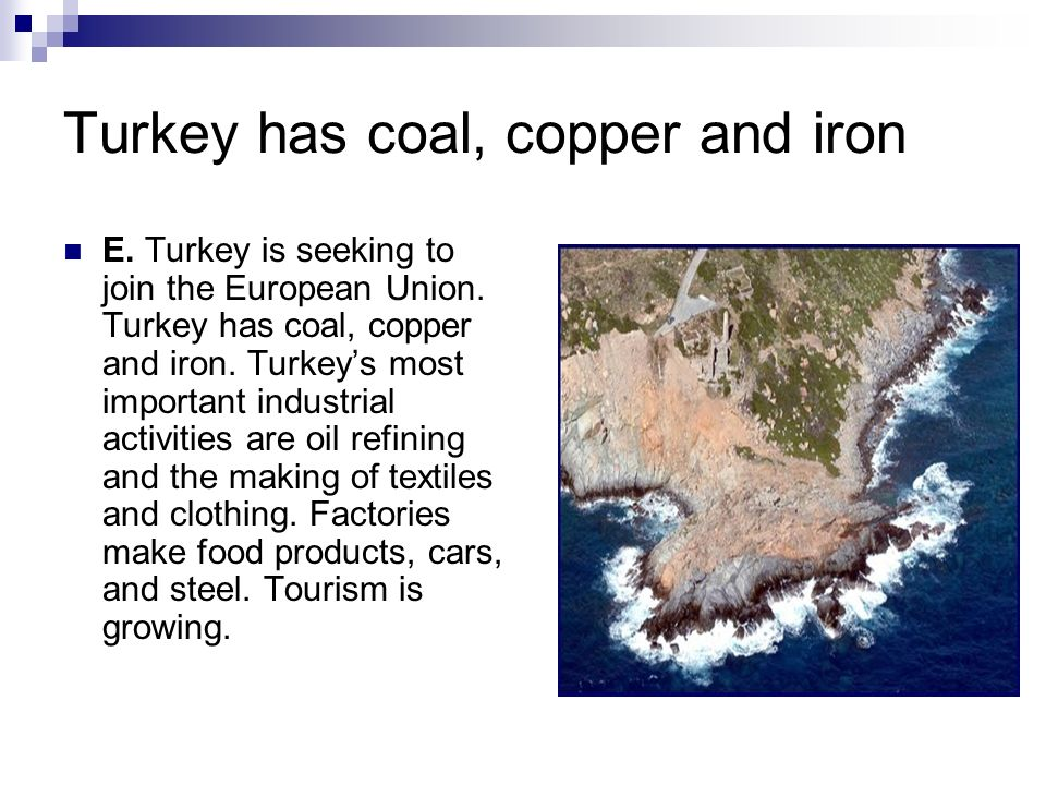 Turkey has coal, copper and iron