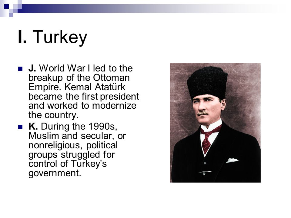 I. Turkey J. World War I led to the breakup of the Ottoman Empire. Kemal Atatürk became the first president and worked to modernize the country.