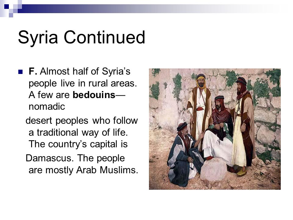 Syria Continued F. Almost half of Syria's people live in rural areas. A few are bedouins—nomadic.
