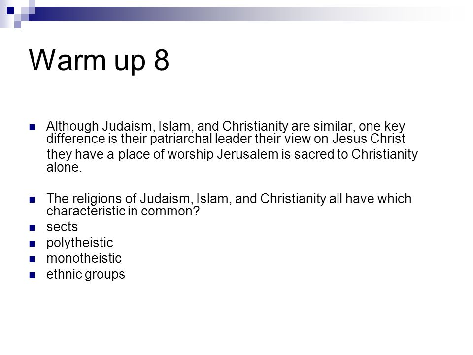 Warm up 8Although Judaism, Islam, and Christianity are similar, one key difference is their patriarchal leader their view on Jesus Christ.