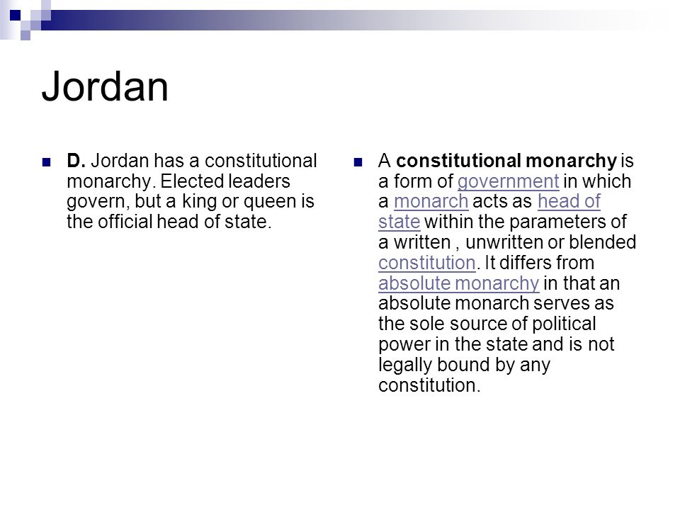 JordanD. Jordan has a constitutional monarchy. Elected leaders govern, but a king or queen is the official head of state.