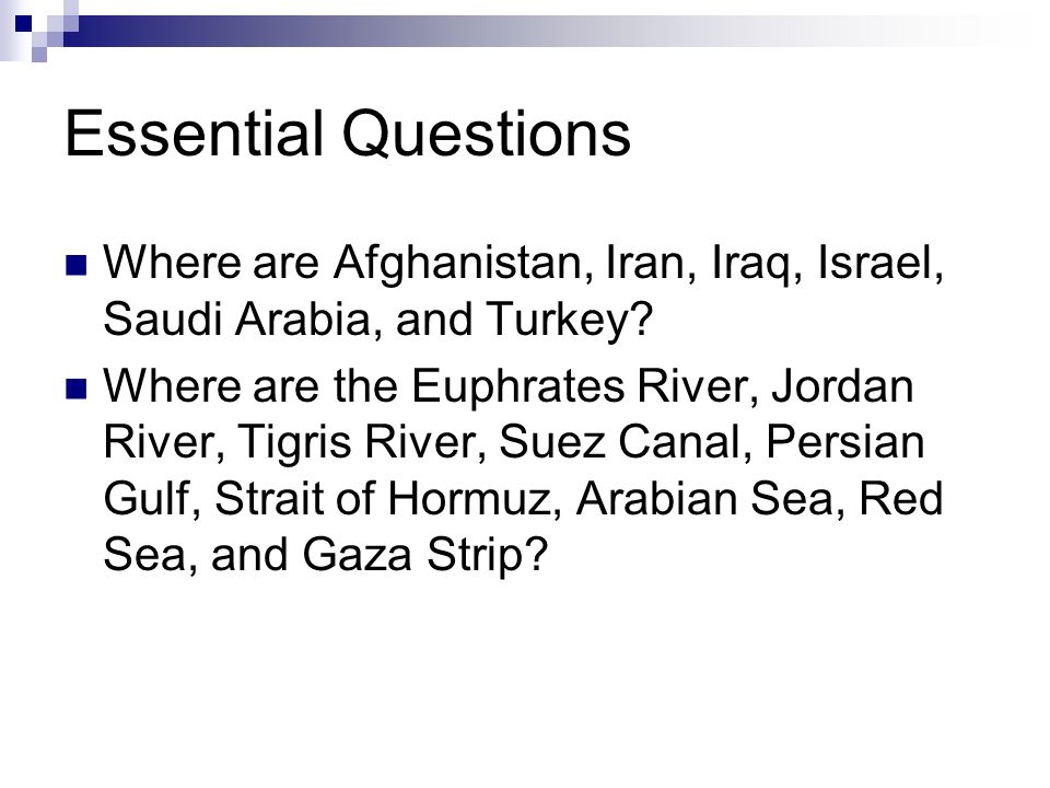 Essential Questions Where are Afghanistan, Iran, Iraq, Israel, Saudi Arabia, and Turkey