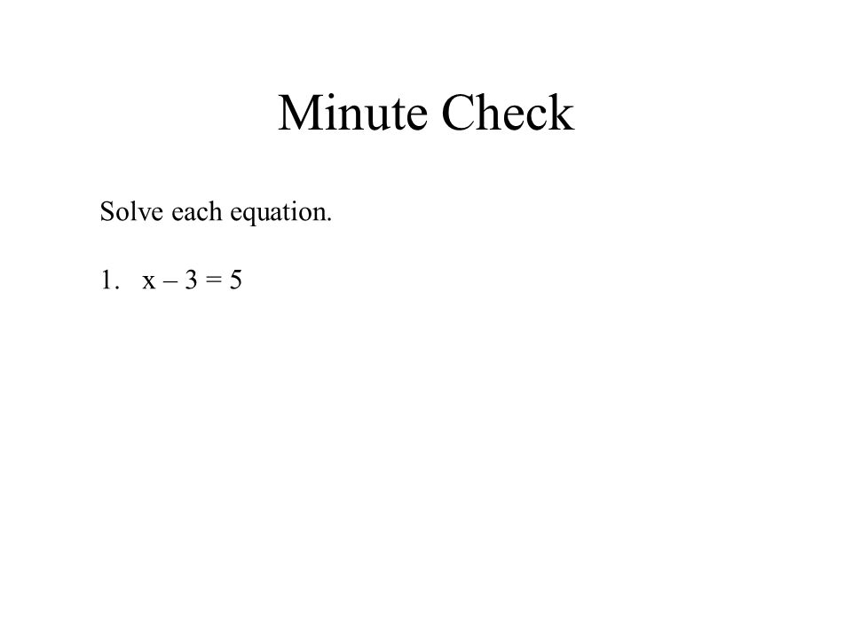 Minute Check Solve each equation. x – 3 = 5