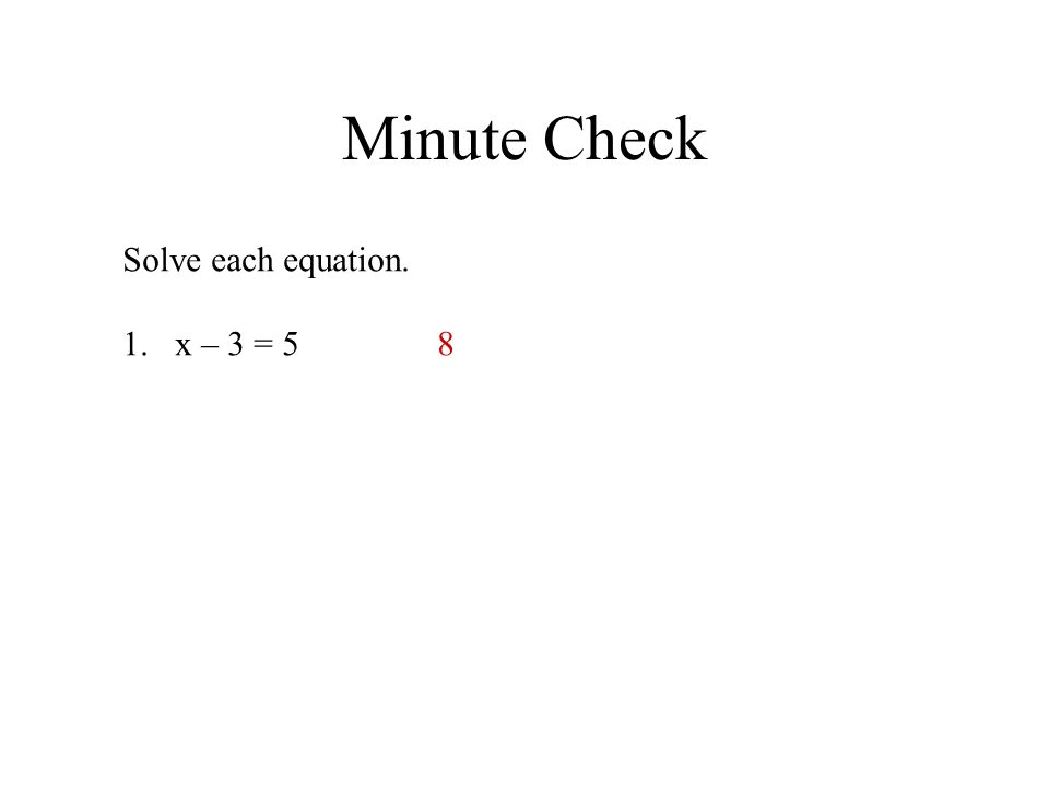 Minute Check Solve each equation. x – 3 = 5 8