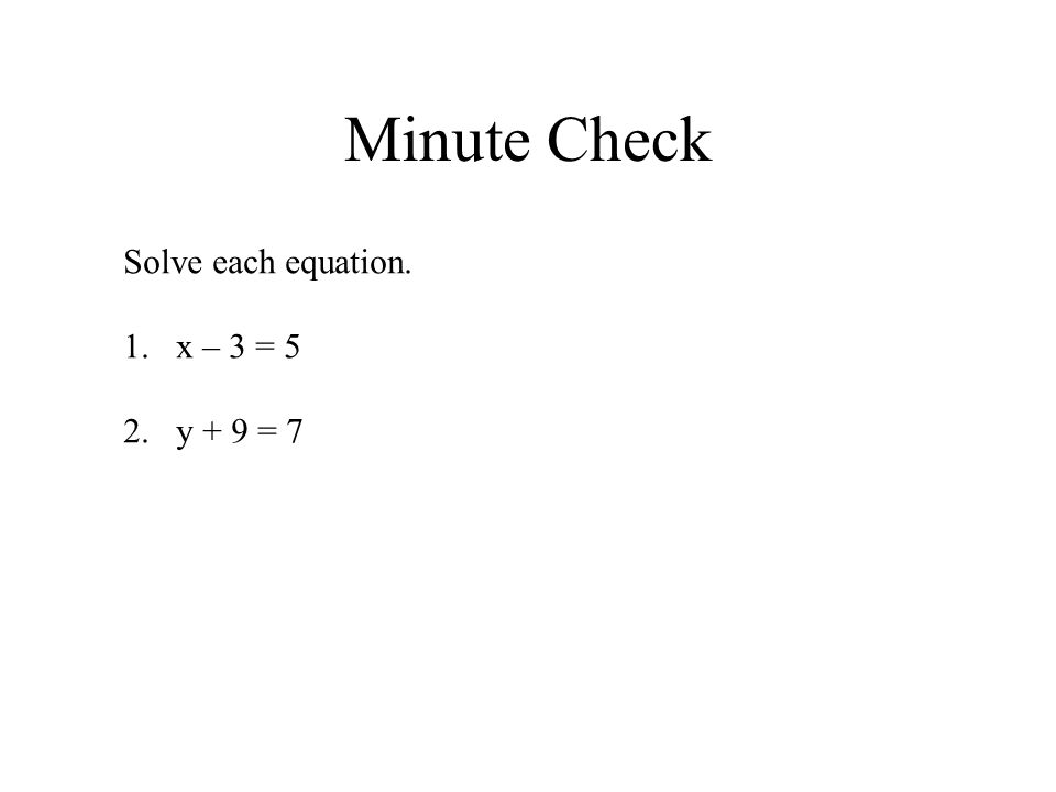 Minute Check Solve each equation. x – 3 = 5 y + 9 = 7