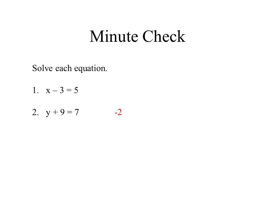 Minute Check Solve each equation. x – 3 = 5 y + 9 = 7 -2