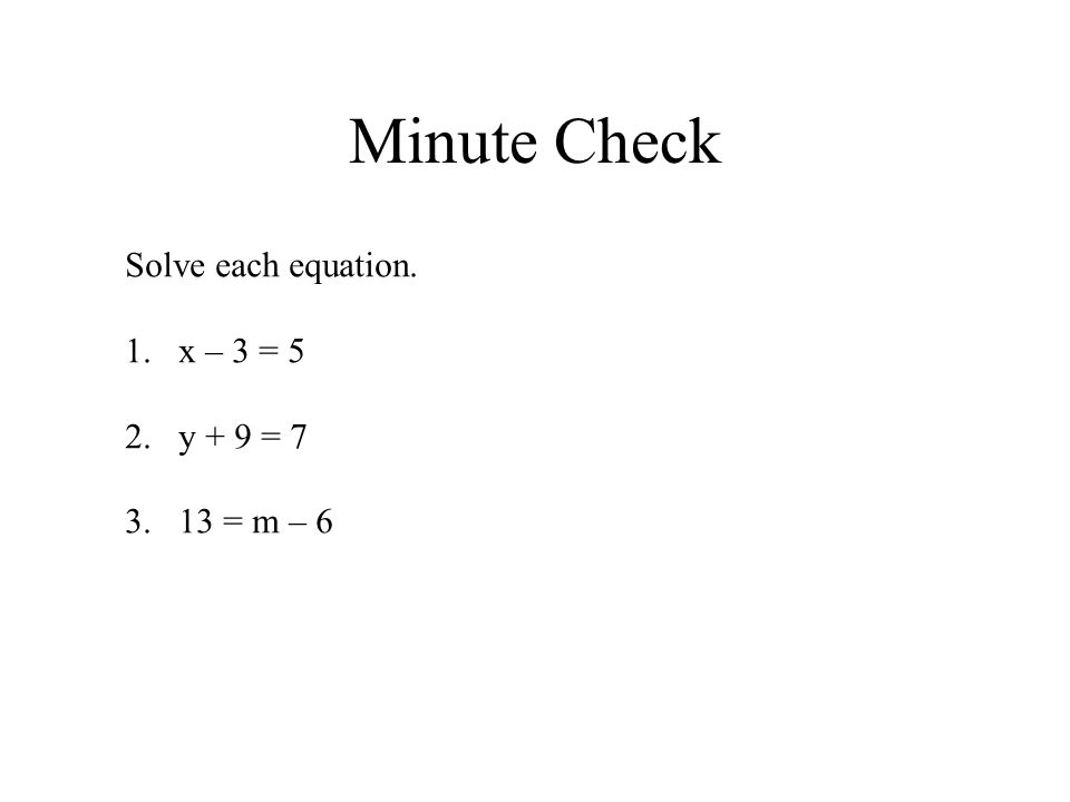 Minute Check Solve each equation. x – 3 = 5 y + 9 = 7 13 = m – 6