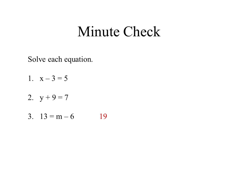Minute Check Solve each equation. x – 3 = 5 y + 9 = 7 13 = m – 6 19
