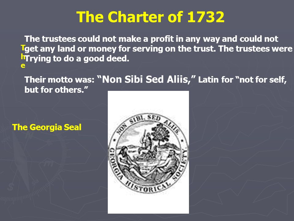 The Charter of 1732 The trustees could not make a profit in any way and could not. get any land or money for serving on the trust. The trustees were.
