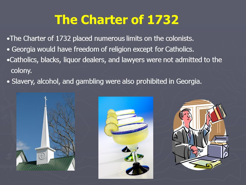 The Charter of 1732 The Charter of 1732 placed numerous limits on the colonists. Georgia would have freedom of religion except for Catholics.