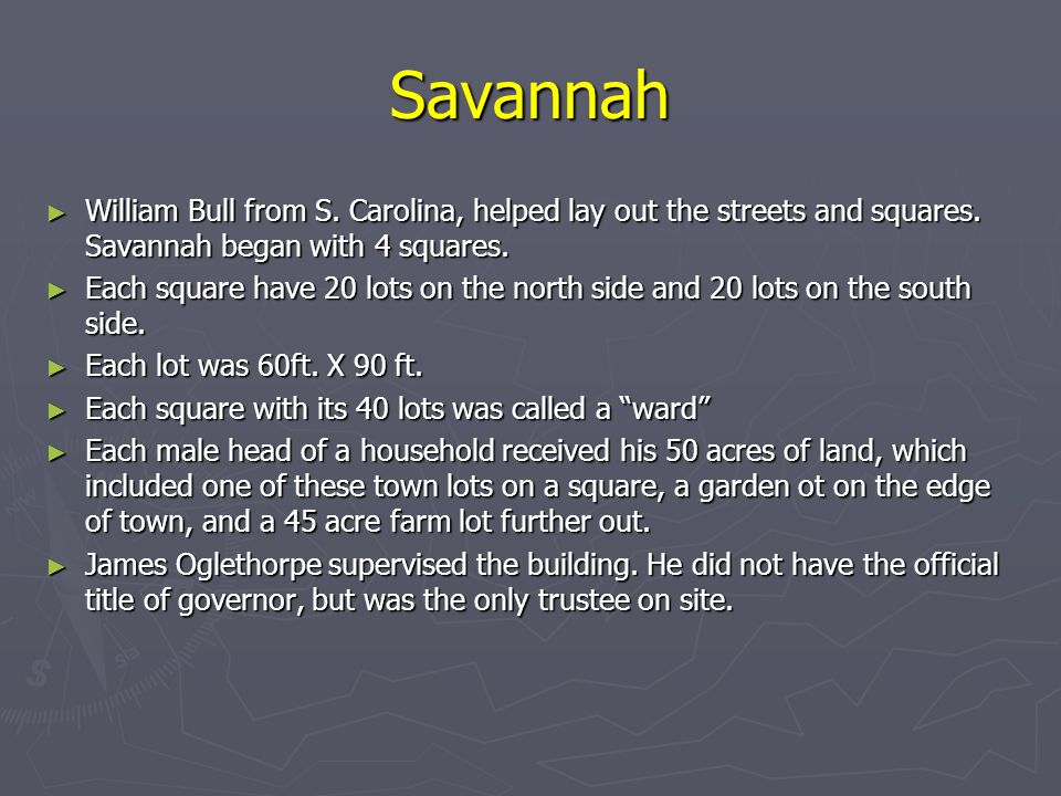Savannah William Bull from S. Carolina, helped lay out the streets and squares. Savannah began with 4 squares.