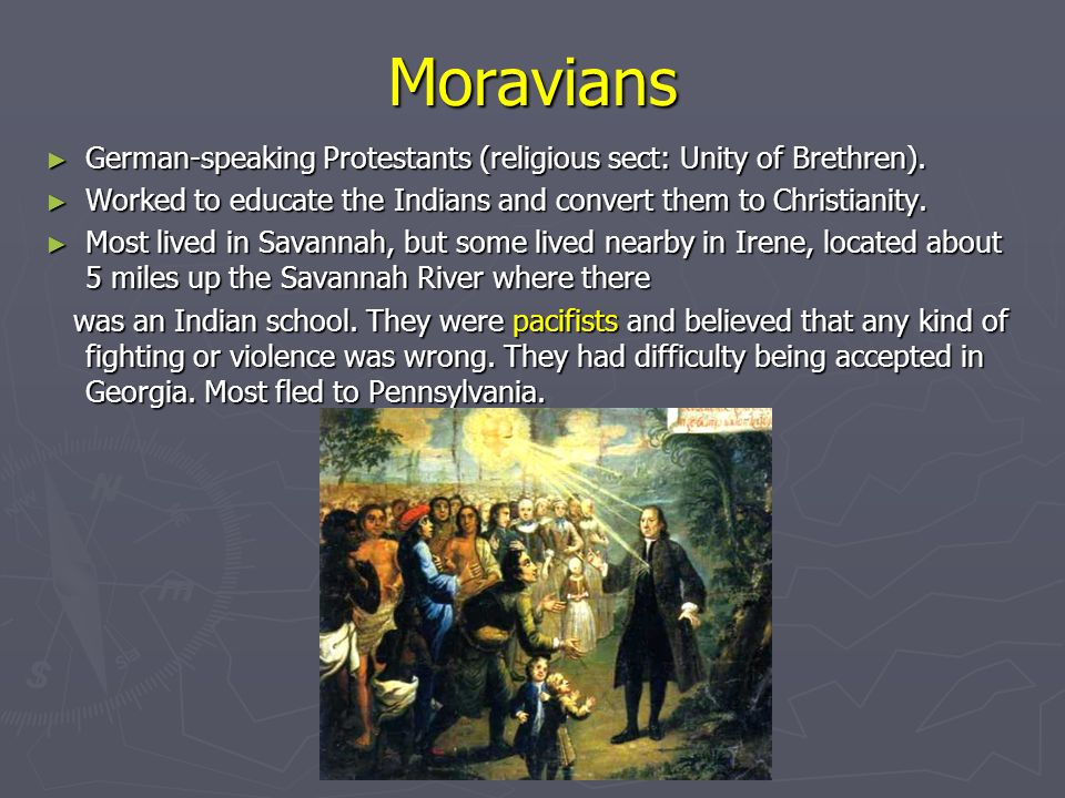 Moravians German-speaking Protestants (religious sect: Unity of Brethren). Worked to educate the Indians and convert them to Christianity.