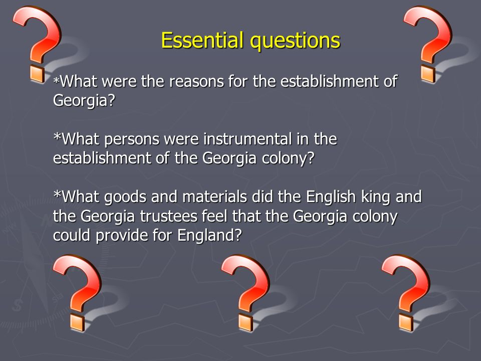 Essential questions *What were the reasons for the establishment of Georgia