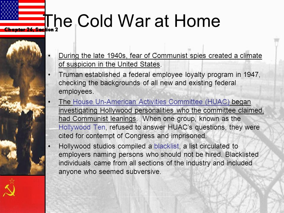 The Cold War at Home Chapter 26, Section 2. During the late 1940s, fear of Communist spies created a climate of suspicion in the United States.