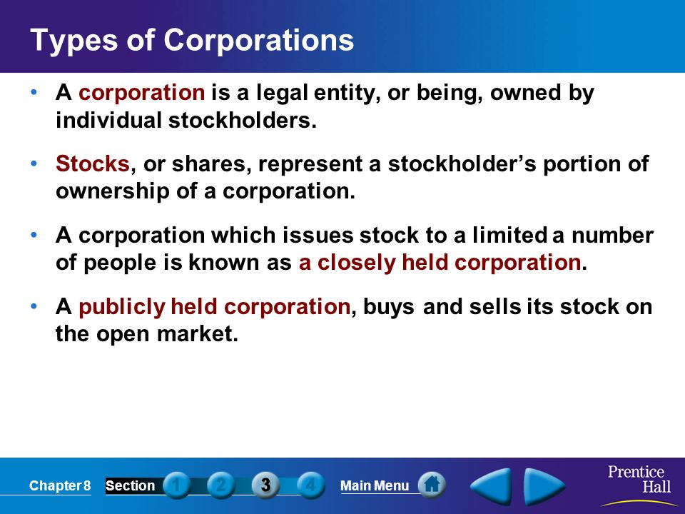 Types of Corporations A corporation is a legal entity, or being, owned by individual stockholders.