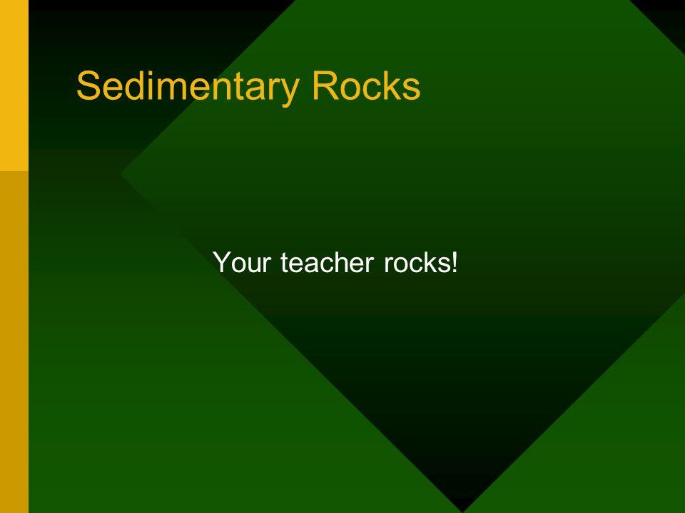 Sedimentary Rocks Your teacher rocks!