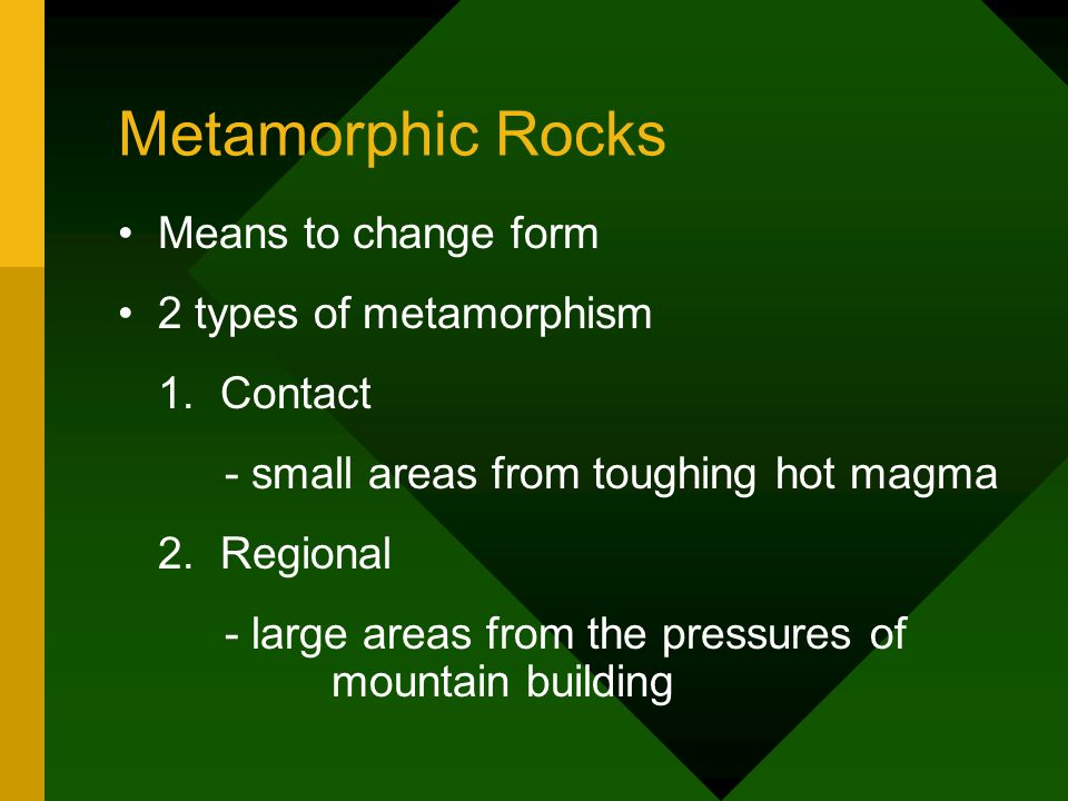 Metamorphic Rocks Means to change form 2 types of metamorphism