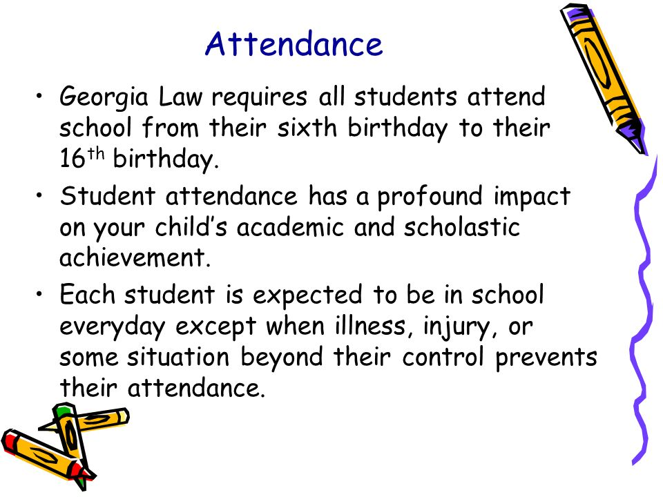 Attendance Georgia Law requires all students attend school from their sixth birthday to their 16th birthday.