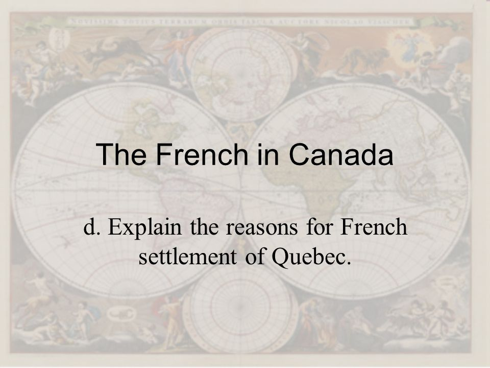 d. Explain the reasons for French settlement of Quebec.