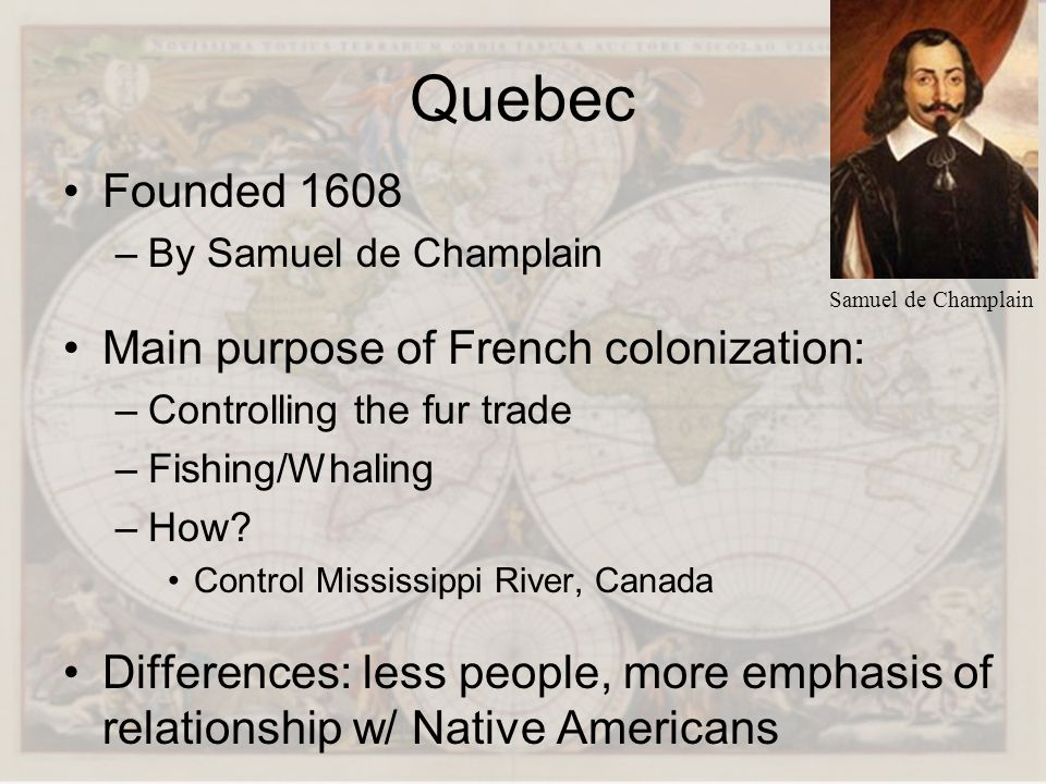 Quebec Founded 1608 Main purpose of French colonization: