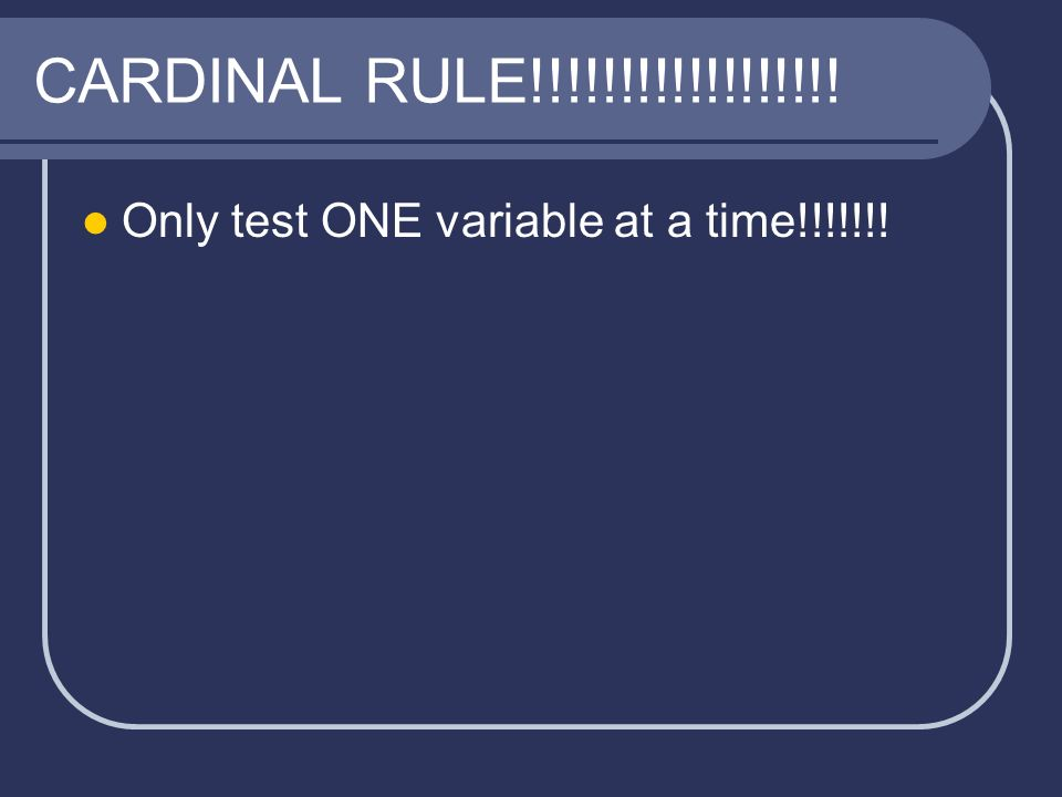 CARDINAL RULE!!!!!!!!!!!!!!!!!! Only test ONE variable at a time!!!!!!!