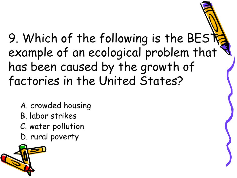 9. Which of the following is the BEST example of an ecological problem that has been caused by the growth of factories in the United States
