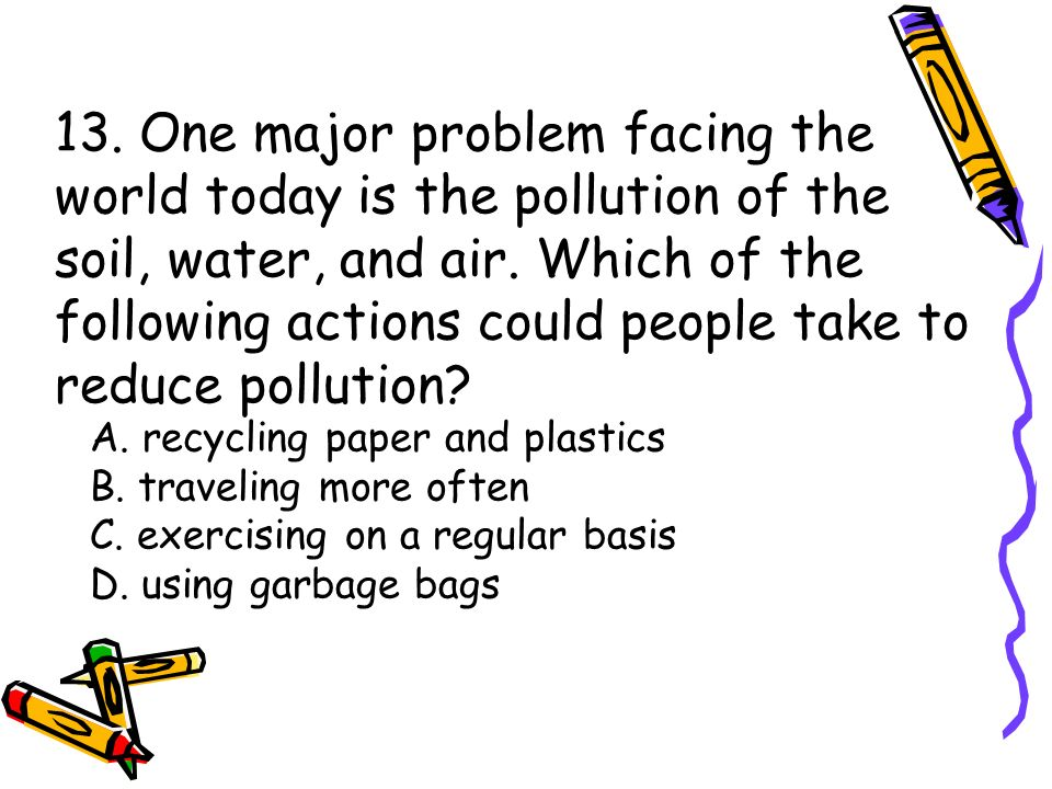 13. One major problem facing the world today is the pollution of the soil, water, and air. Which of the following actions could people take to reduce pollution