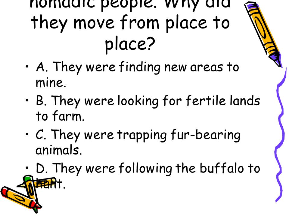3. Many of the Native Americans who lived on the Great Plains were nomadic people. Why did they move from place to place