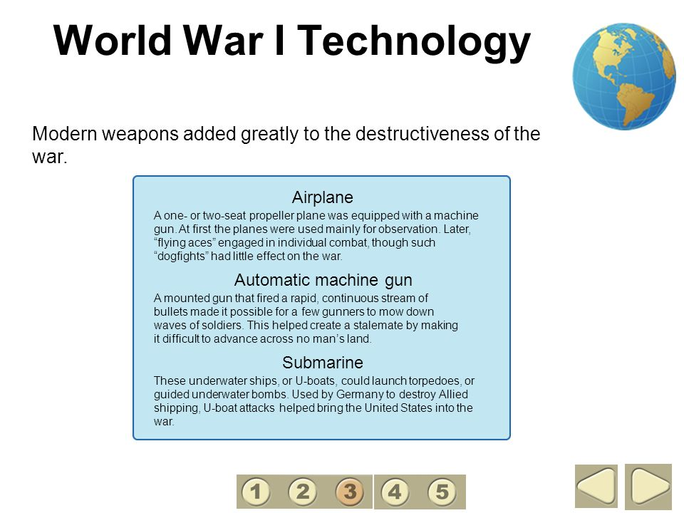 3 World War I Technology. Modern weapons added greatly to the destructiveness of the war. Airplane.