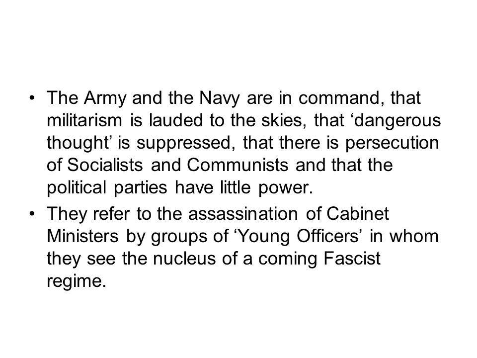 The Army and the Navy are in command, that militarism is lauded to the skies, that 'dangerous thought' is suppressed, that there is persecution of Socialists and Communists and that the political parties have little power.