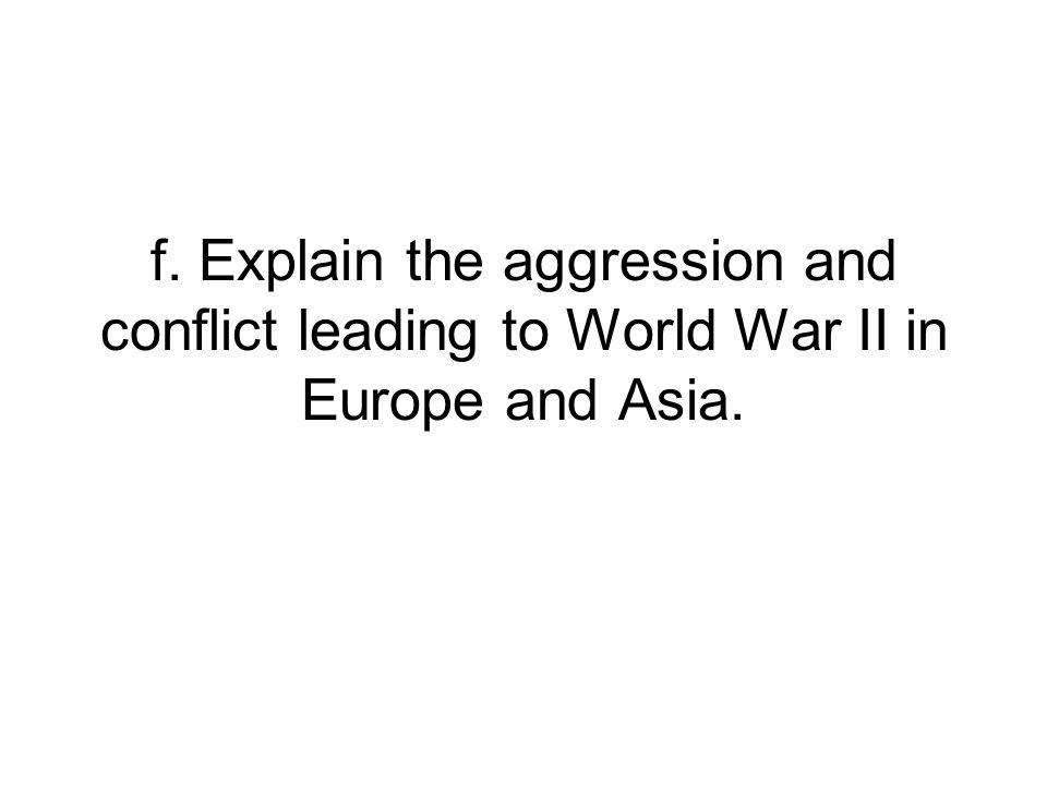 f. Explain the aggression and conflict leading to World War II in Europe and Asia.