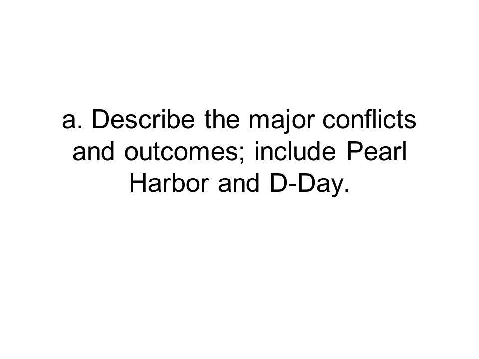 a. Describe the major conflicts and outcomes; include Pearl Harbor and D-Day.
