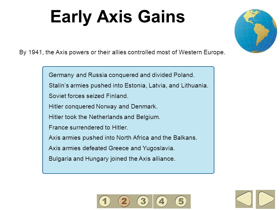 2 Early Axis Gains. By 1941, the Axis powers or their allies controlled most of Western Europe. Germany and Russia conquered and divided Poland.