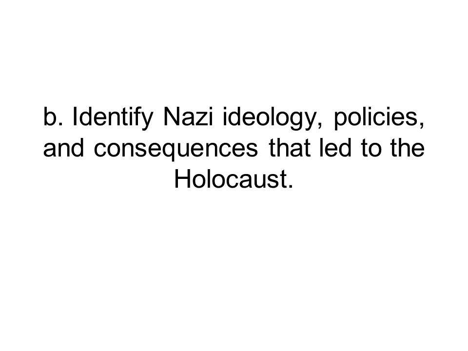 b. Identify Nazi ideology, policies, and consequences that led to the Holocaust.