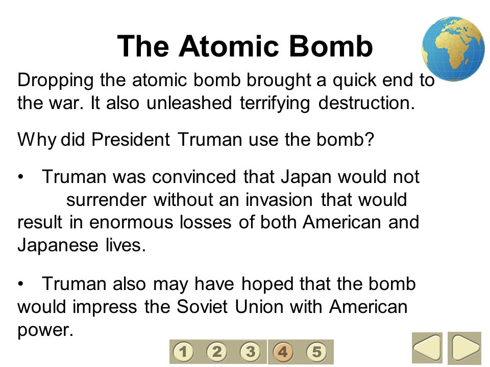 4 The Atomic Bomb. Dropping the atomic bomb brought a quick end to the war. It also unleashed terrifying destruction.