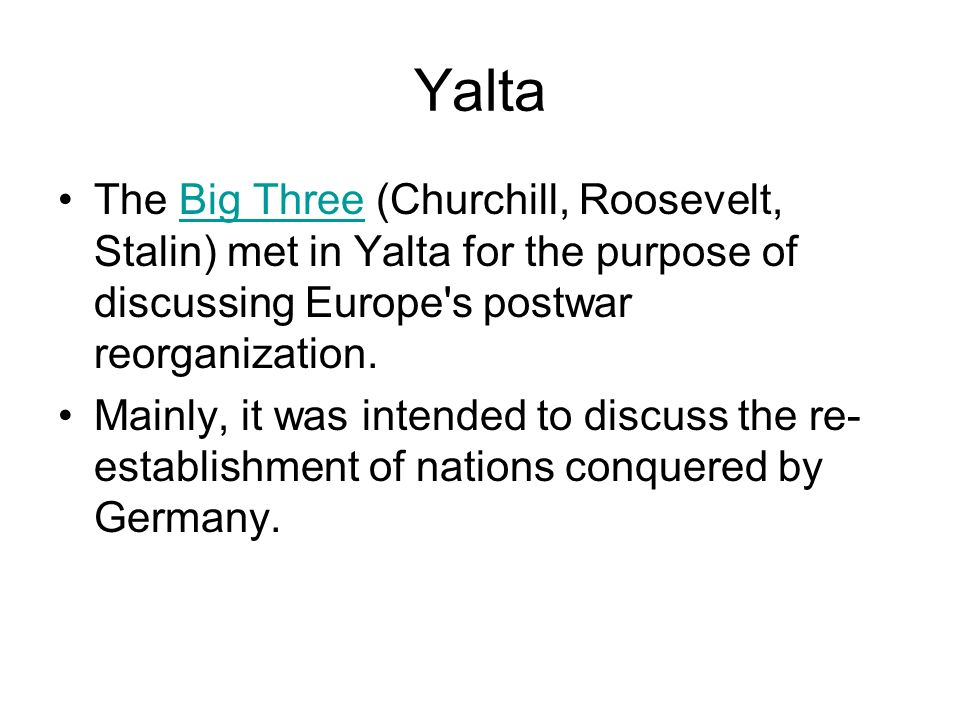 Yalta The Big Three (Churchill, Roosevelt, Stalin) met in Yalta for the purpose of discussing Europe s postwar reorganization.
