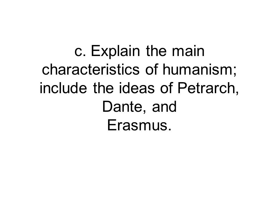 c. Explain the main characteristics of humanism; include the ideas of Petrarch, Dante, and Erasmus.