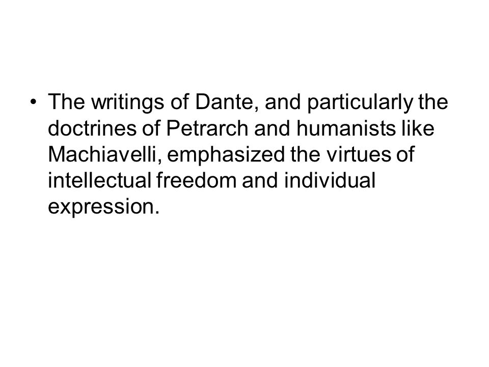 The writings of Dante, and particularly the doctrines of Petrarch and humanists like Machiavelli, emphasized the virtues of intellectual freedom and individual expression.