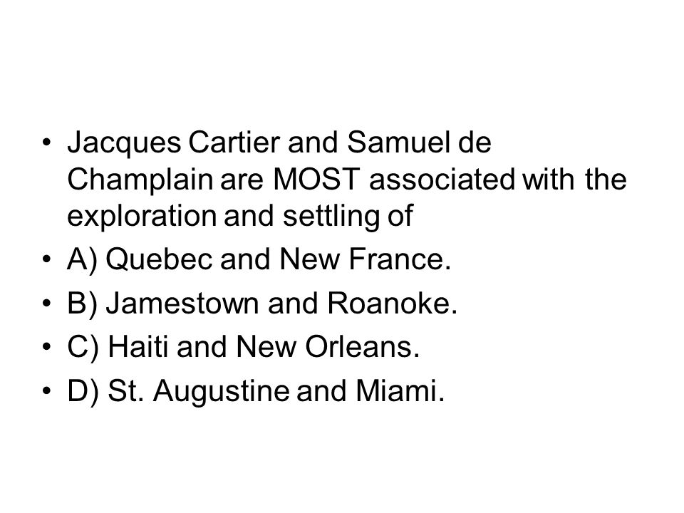 Jacques Cartier and Samuel de Champlain are MOST associated with the exploration and settling of