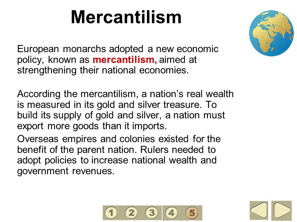 5 Mercantilism. European monarchs adopted a new economic policy, known as mercantilism, aimed at strengthening their national economies.