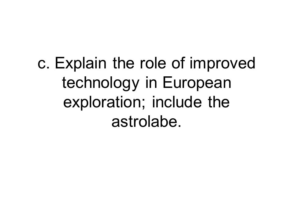 c. Explain the role of improved technology in European exploration; include the astrolabe.